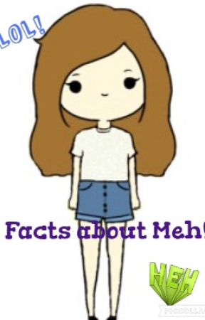 Facts About Meh!! ^o^ by PurpleHearts22