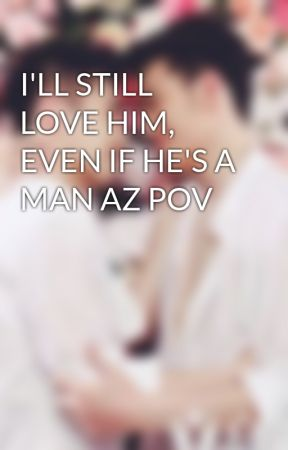 I'LL STILL LOVE HIM, EVEN IF HE'S A MAN AZ POV by Dynasty_LikeLove