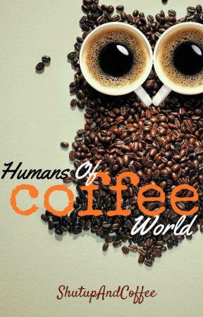 Humans Of Coffee World by ShutUpAndCoffee