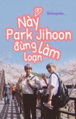 Đọc truyện pwj x pjh • Này Park Jihoon, đừng làm loạn !