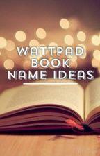 ❁Wattpad Book Name Ideas❁ by queen_styless