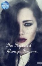 The Rejected Always Return (UNDER EXTREME EDITING) by Liveforthegooddays