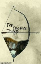 For Greater Things (An LOTR Fanfiction) by kristinrose97