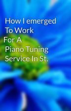 How I emerged To Work  For A Piano Tuning Service In St. George. by josefkim03