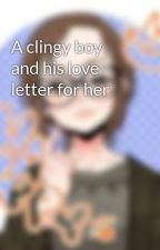 A clingy boy and his love letter for her by FuyukoKurono