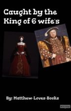 Caught By The King Of Six Wife's by Nav-Loves-Books