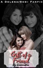 Gift Of A Friend [Demi Lovato and Selena Gomez - Delena/Semi fanfic] by Lauremetria