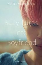 Bully Turns Into Boyfriend (Completed) by Yeonyoung05