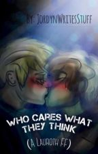 Who cares what they think  (A Lauroth fanfic) (Book 1) [COMPLETE] by nevergonnarunaroud