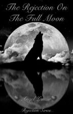 The Rejection On The Full Moon [Rejection Series] by Angel-Lunair