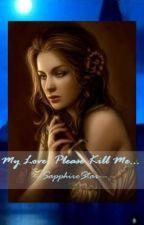 My Love, Please Kill Me by SapphireStar