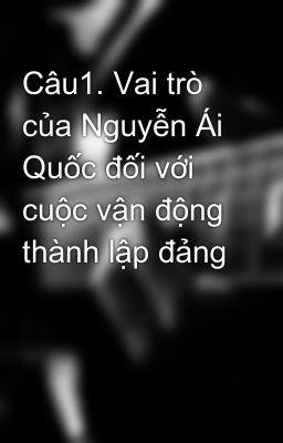 Câu1. Vai trò của Nguyễn Ái Quốc đối với cuộc vận động thành lập đảng