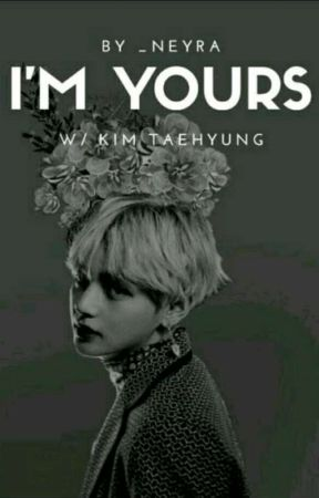 I'M YOURS [BTS - Kim Taehyung]  by ItsAlways_Me