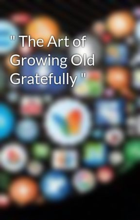 """"""" The Art of Growing Old Gratefully """" by AuthorHunterK"""