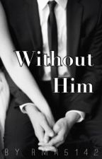 Without Him by RMA5142