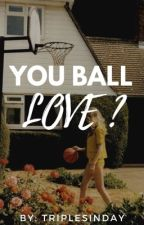 You Ball Love? by triplesinday