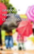 (sherlock + reader) A chemical defect by JustLEO-Holmes-394