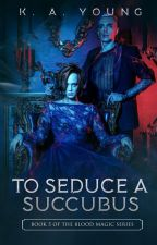 To Seduce a Succubus | 18+✔ by SerenityR0se