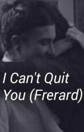I Can't Quit You (Frerard) by HouseOfFrerard69