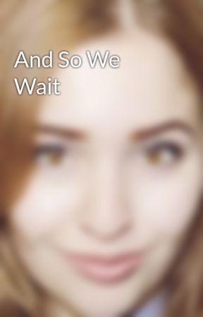 And So We Wait by Sashaiswriting