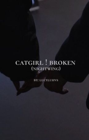 Catgirl:Broken(Nightwing)*UNDER MAJOR EDITING* by Brooklyn_Writes