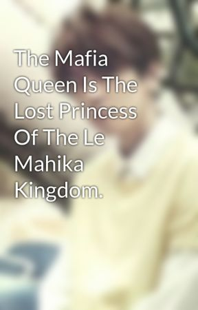 The Mafia Queen Is The Lost Princess Of The Le Mahika Kingdom. by sofsof19