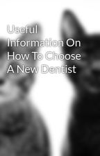 Useful Information On How To Choose A New Dentist by hubert18skin