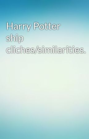 Harry Potter ship cliches/similarities.  by Sunshine__and__Rain