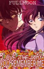 Love The Way You Remember Me(A DETECTIVE CONAN FANFICTION) {COMPLETED} by fullmoonwrites