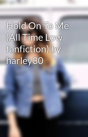 Hold On To Me (All Time Low fanfiction) by harley30 by harley30
