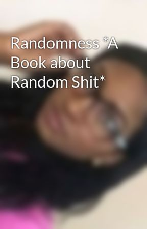 Randomness *A Book about Random Shit* by cool_beansdude