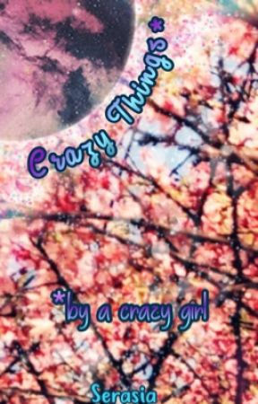 Crazy Things by a Crazy Girl by Serasia