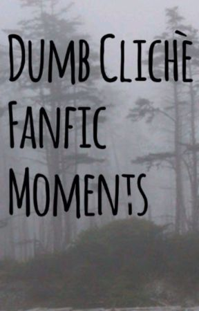 Dumb Clichè Fanfic Moments by ItsStuckyTrash