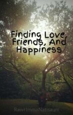 Finding Love, Friends, And Happiness by RawrImmaNatisaurr