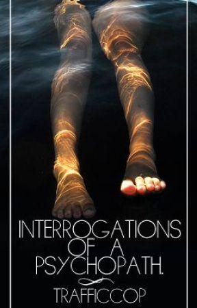 Interrogations of a Psychopath - Wattpad Interviews by TrafficCop