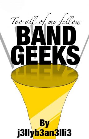 To All My Fellow Band Geeks [COMPLETED] by j3llyb3an3lli3