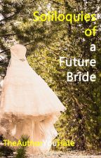 Soliloquies of a Future Bride by TheAuthorYouHate