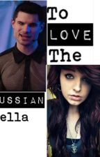 To Love The Russian Bella by Lizzydripping04
