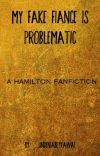 My Fake Fiancé is Problematic - A Hamilton Fanfiction cover