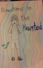 Reactions to The Haunted by TheRealLya200