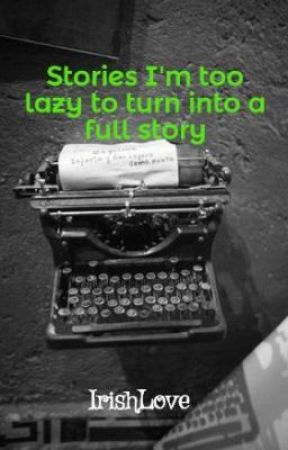 Stories I'm too lazy to turn into a full story by IrishLove