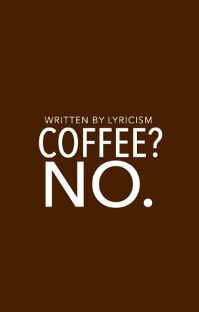 Coffee? No. | ✓ by lyricism