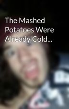 The Mashed Potatoes Were Already Cold... by lonelyinside