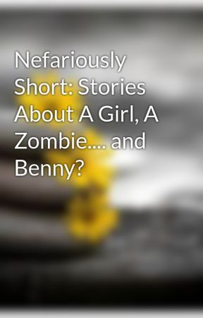 Nefariously Short: Stories About A Girl, A Zombie.... and Benny? by TheHagReads
