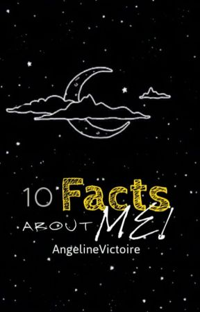 10 Facts About Me by AngelineVictoire