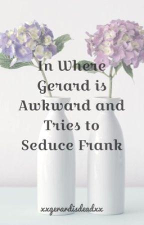 In Where Gerard Is Awkward And Tries To Seduce Frank  by XxGerardisdeadxX