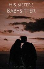 His Sister's Babysitter (✓) by randomlittlex