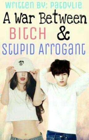A War Between Bitch & Stupid Arrogant by vanillacreambwi
