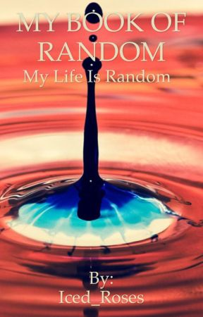 My Book of Random(Slow Updates(Like Super Slow)) by Iced_Roses