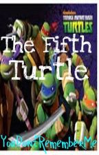 The Fifth Turtle (A Teenage Mutant Ninja Turtles Fanfiction) by YouDontRememberMe